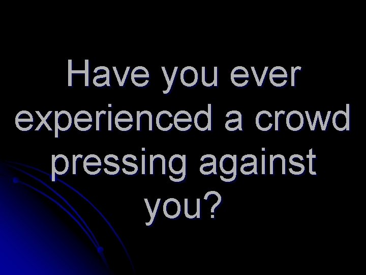 Have you ever experienced a crowd pressing against you?