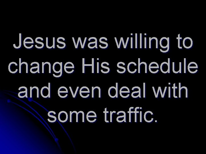 Jesus was willing to change His schedule and even deal with some traffic.