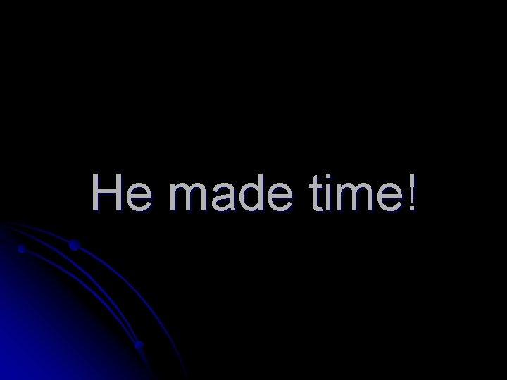 He made time!