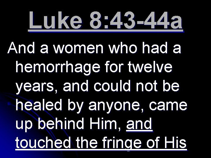 Luke 8: 43 -44 a And a women who had a hemorrhage for twelve