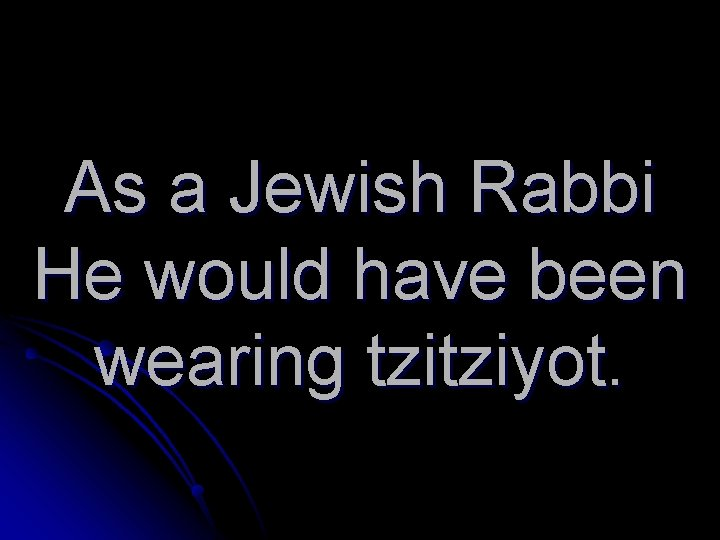 As a Jewish Rabbi He would have been wearing tzitziyot.