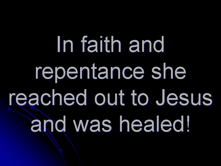 In faith and repentance she reached out to Jesus and was healed!