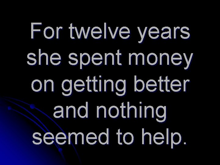 For twelve years she spent money on getting better and nothing seemed to help.