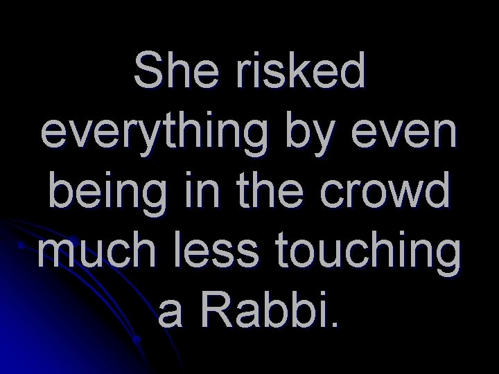 She risked everything by even being in the crowd much less touching a Rabbi.