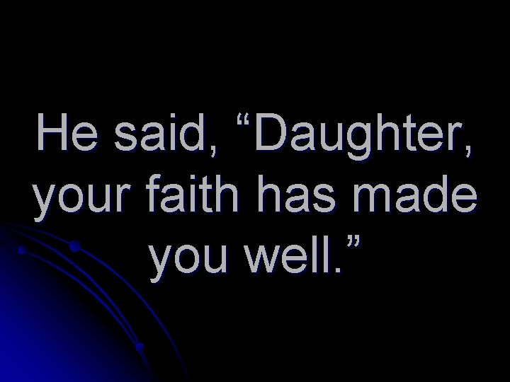 """He said, """"Daughter, your faith has made you well. """""""