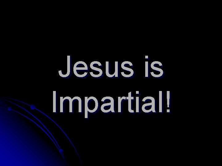 Jesus is Impartial!