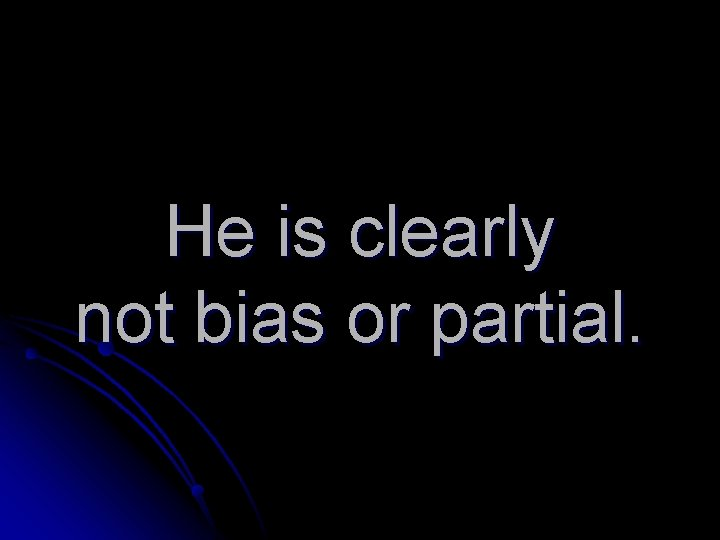 He is clearly not bias or partial.