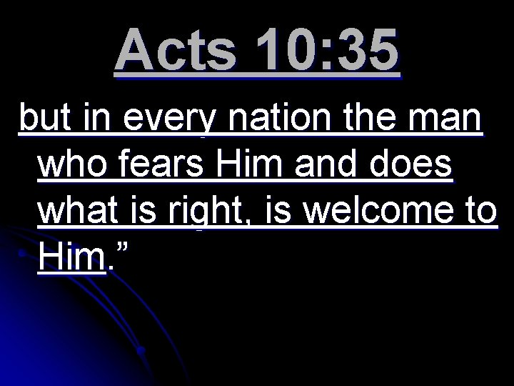 Acts 10: 35 but in every nation the man who fears Him and does