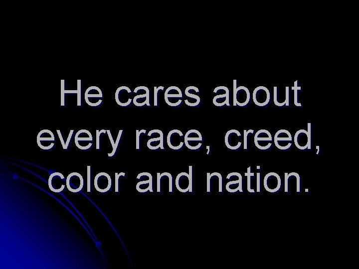He cares about every race, creed, color and nation.