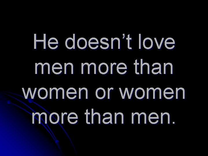 He doesn't love men more than women or women more than men.