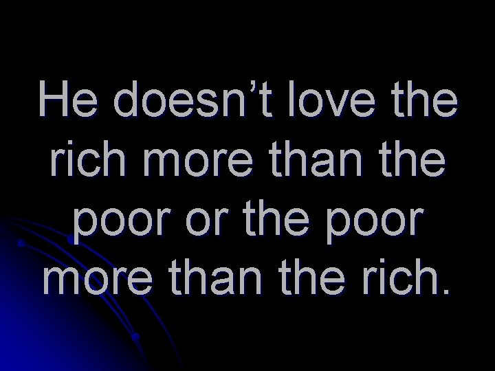 He doesn't love the rich more than the poor or the poor more than