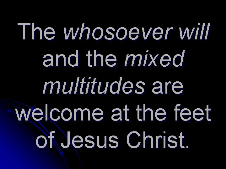The whosoever will and the mixed multitudes are welcome at the feet of Jesus