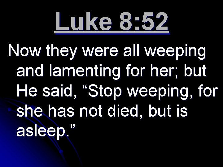 Luke 8: 52 Now they were all weeping and lamenting for her; but He