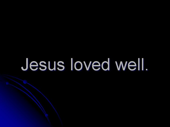 Jesus loved well.