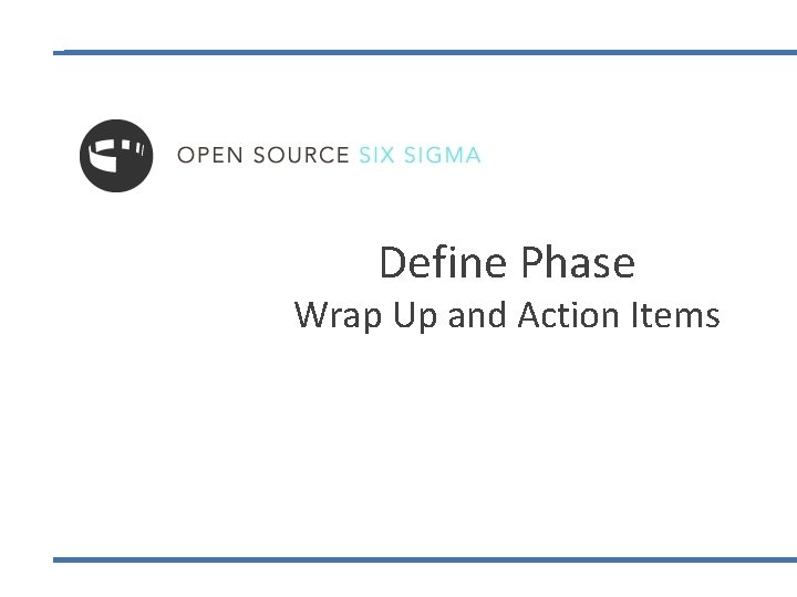 Define Phase Wrap Up and Action Items