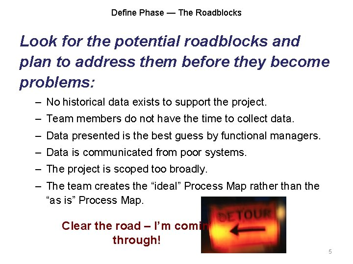 Define Phase — The Roadblocks Look for the potential roadblocks and plan to address