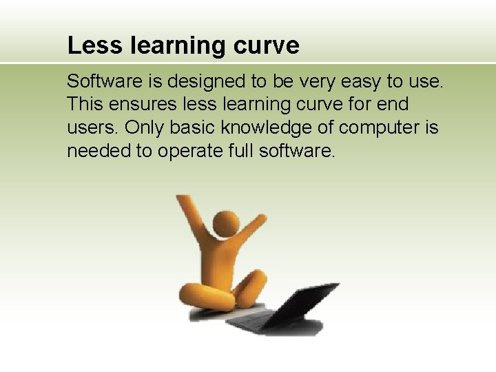 Less learning curve Software is designed to be very easy to use. This ensures
