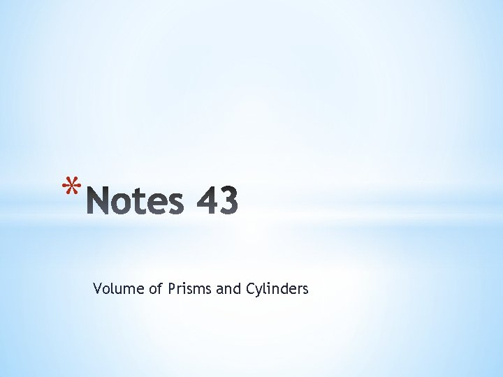* Volume of Prisms and Cylinders