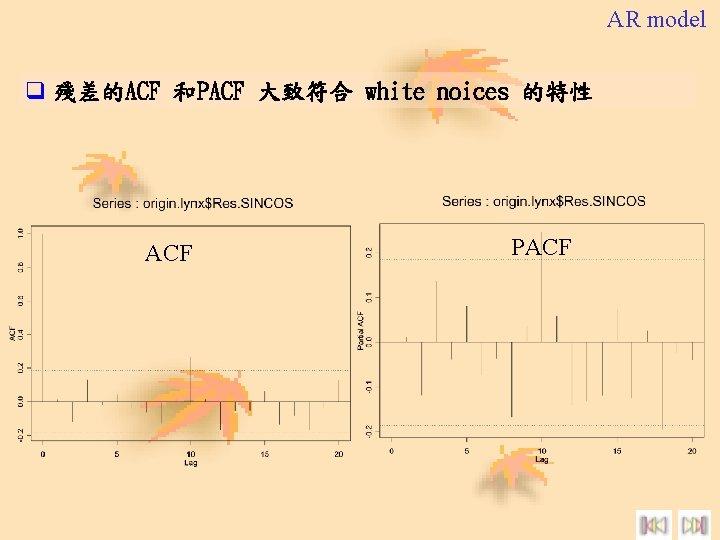 AR model q 殘差的ACF 和PACF 大致符合 white noices 的特性 ACF PACF