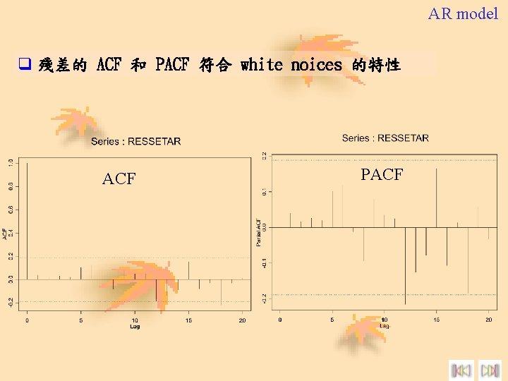 AR model q 殘差的 ACF 和 PACF 符合 white noices 的特性 ACF PACF