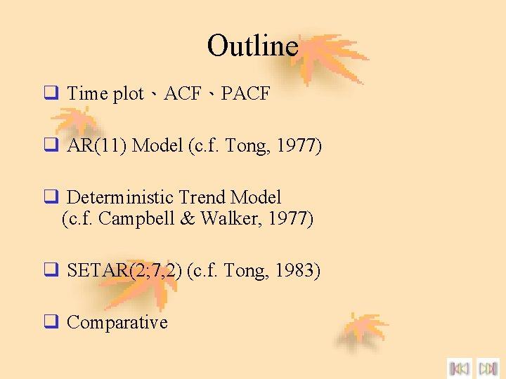 Outline q Time plot、ACF、PACF q AR(11) Model (c. f. Tong, 1977) q Deterministic Trend