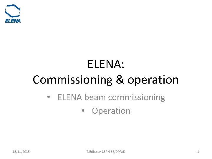 ELENA: Commissioning & operation • ELENA beam commissioning • Operation 12/11/2015 T. Eriksson CERN