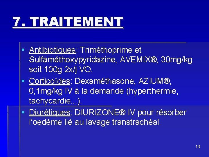 7. TRAITEMENT § Antibiotiques: Triméthoprime et Sulfaméthoxypyridazine, AVEMIX®, 30 mg/kg soit 100 g 2