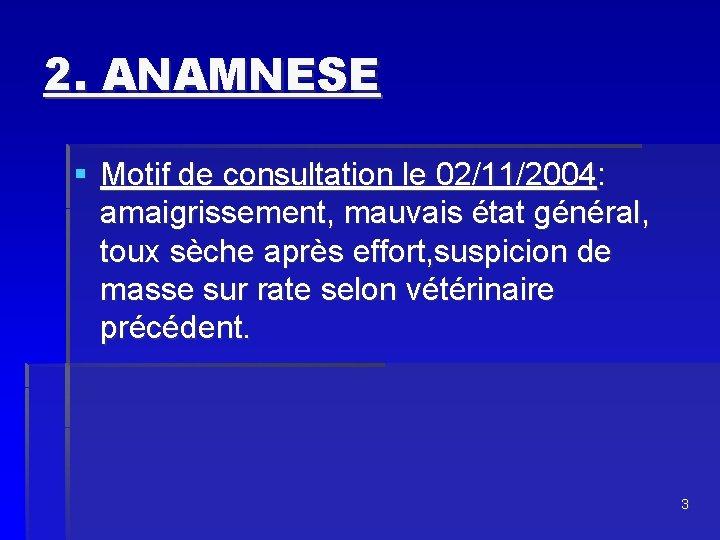 2. ANAMNESE § Motif de consultation le 02/11/2004: amaigrissement, mauvais état général, toux sèche