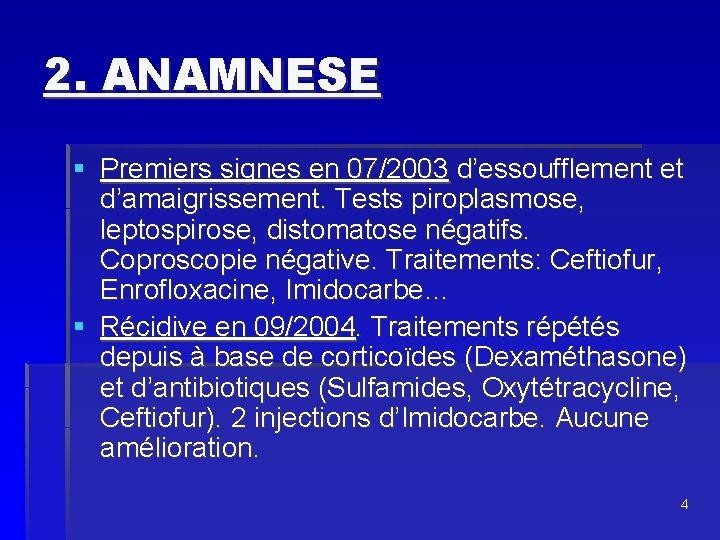 2. ANAMNESE § Premiers signes en 07/2003 d'essoufflement et d'amaigrissement. Tests piroplasmose, leptospirose, distomatose