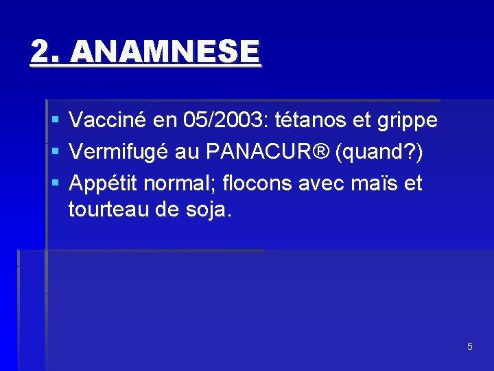 2. ANAMNESE § § § Vacciné en 05/2003: tétanos et grippe Vermifugé au PANACUR®