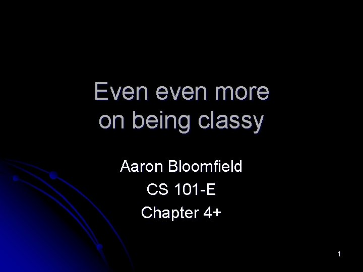 Even even more on being classy Aaron Bloomfield CS 101 -E Chapter 4+ 1
