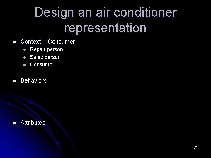 Design an air conditioner representation l Context - Consumer l l l Repair person