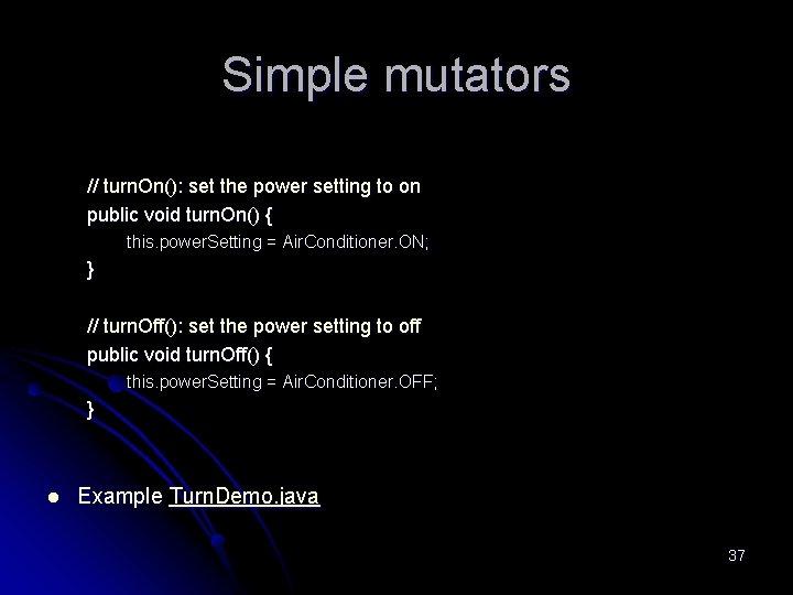 Simple mutators // turn. On(): set the power setting to on public void turn.