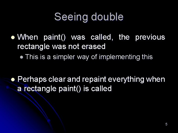 Seeing double l When paint() was called, the previous rectangle was not erased l