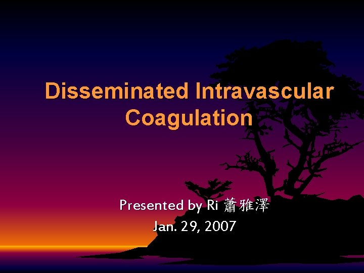 Disseminated Intravascular Coagulation Presented by Ri 蕭雅澤 Jan. 29, 2007
