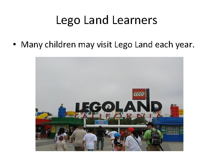 Lego Land Learners • Many children may visit Lego Land each year.