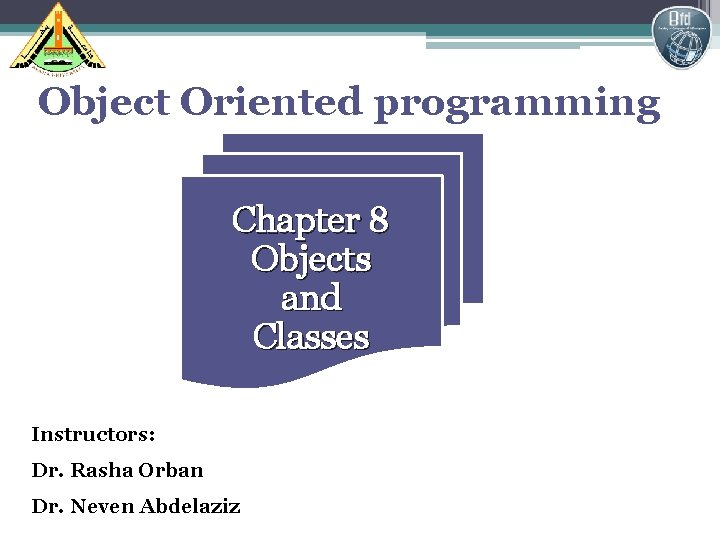 Object Oriented programming Chapter 8 Objects and Classes Instructors: Dr. Rasha Orban Dr. Neven