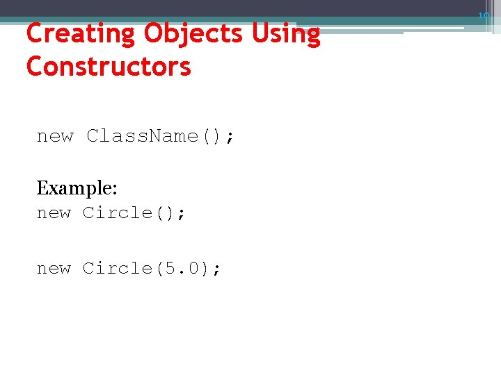 Creating Objects Using Constructors new Class. Name(); Example: new Circle(); new Circle(5. 0); 10