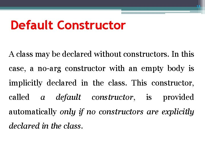 11 Default Constructor A class may be declared without constructors. In this case, a