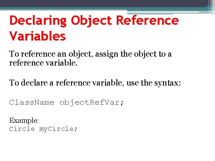 12 Declaring Object Reference Variables To reference an object, assign the object to a