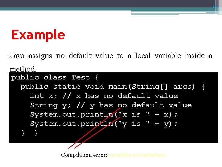 17 Example Java assigns no default value to a local variable inside a method.