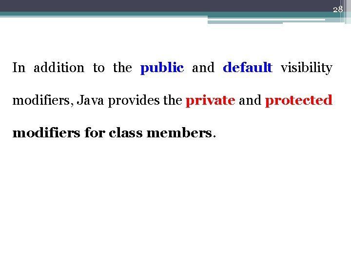 28 In addition to the public and default visibility modifiers, Java provides the private