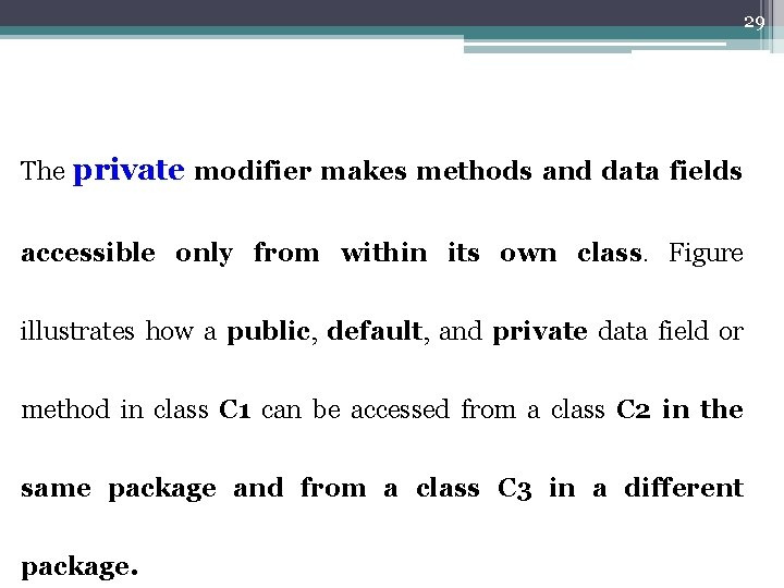 29 The private modifier makes methods and data fields accessible only from within its