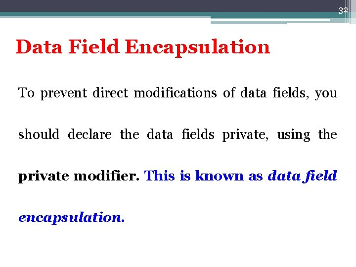 32 Data Field Encapsulation To prevent direct modifications of data fields, you should declare