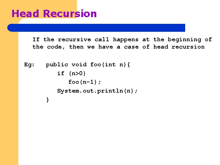 Head Recursion If the recursive call happens at the beginning of the code, then