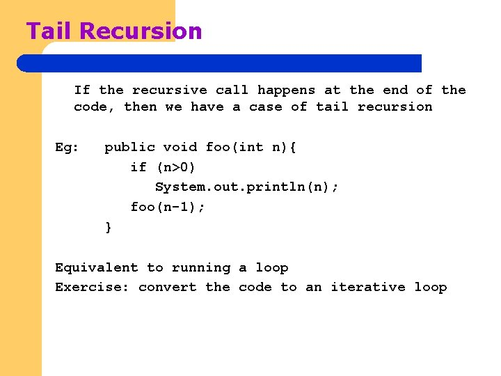 Tail Recursion If the recursive call happens at the end of the code, then