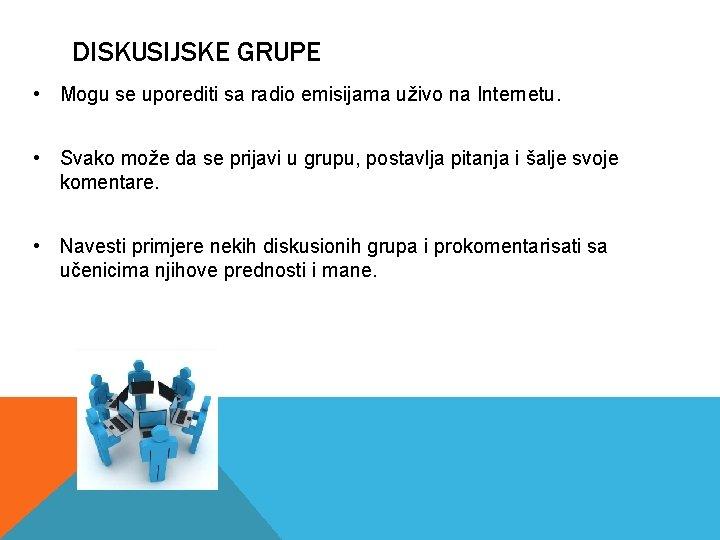 DISKUSIJSKE GRUPE • Mogu se uporediti sa radio emisijama uživo na Internetu. • Svako