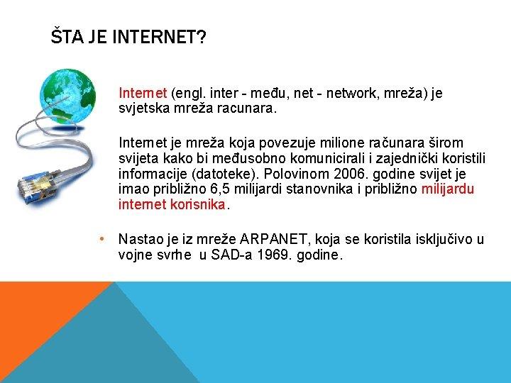 ŠTA JE INTERNET? • Internet (engl. inter - među, net - network, mreža) je