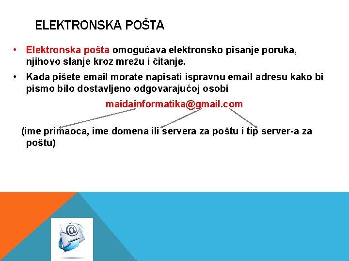 ELEKTRONSKA POŠTA • Elektronska pošta omogućava elektronsko pisanje poruka, njihovo slanje kroz mrežu i