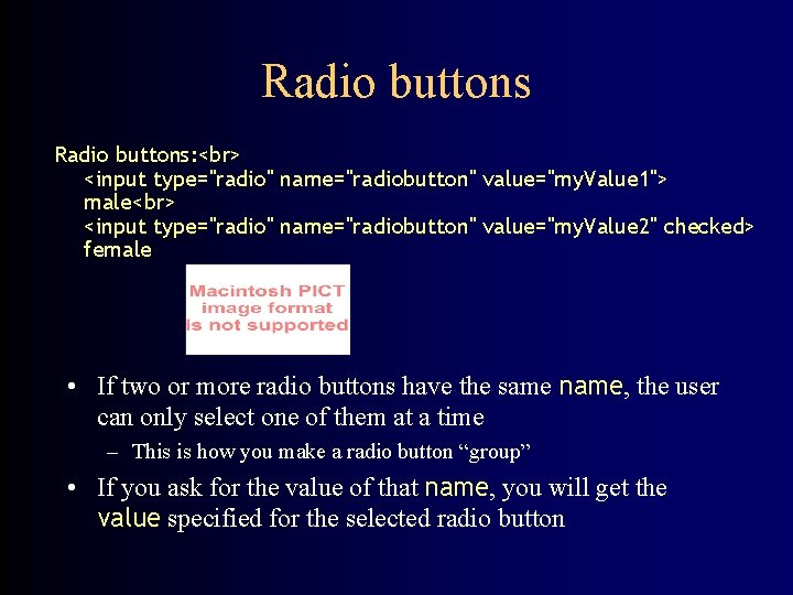 "Radio buttons: <input type=""radio"" name=""radiobutton"" value=""my. Value 1""> male <input type=""radio"" name=""radiobutton"" value=""my. Value"